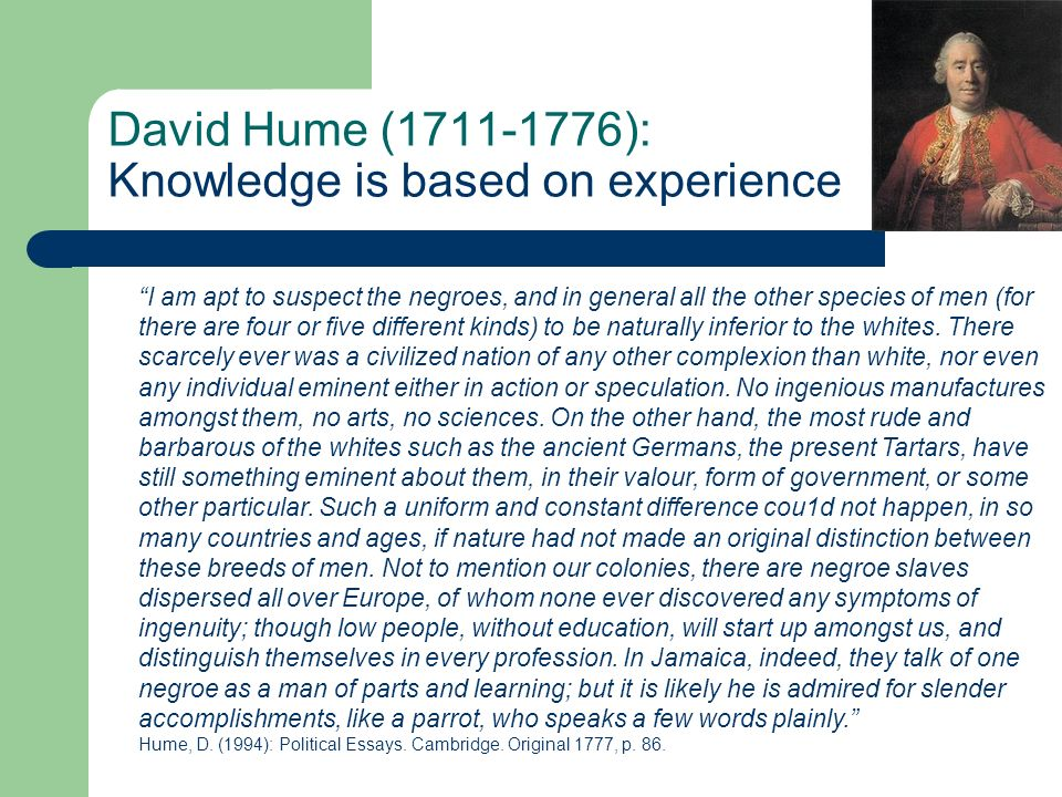 David Hume (1711-1776): Knowledge is based on experience I am apt to suspect the negroes, and in general all the other species of men (for there are four or five different kinds) to be naturally inferior to the whites.