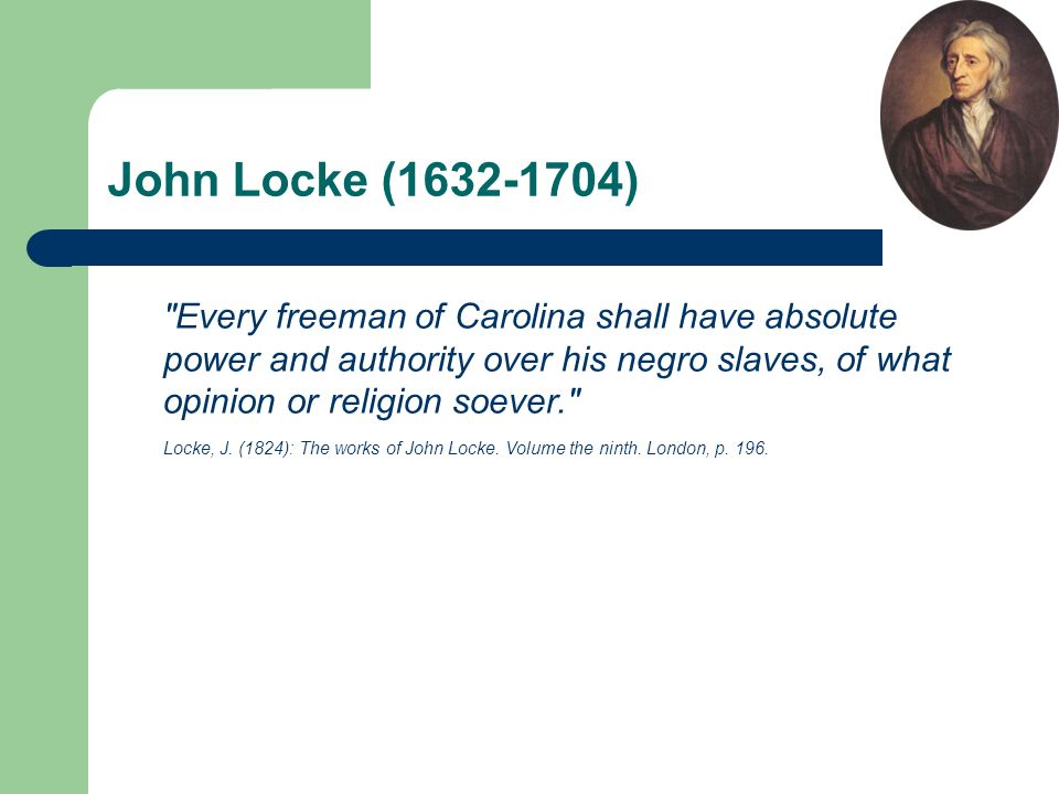 John Locke (1632-1704) Every freeman of Carolina shall have absolute power and authority over his negro slaves, of what opinion or religion soever. Locke, J.