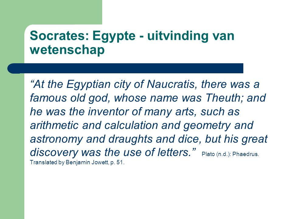 Socrates: Egypte - uitvinding van wetenschap At the Egyptian city of Naucratis, there was a famous old god, whose name was Theuth; and he was the inventor of many arts, such as arithmetic and calculation and geometry and astronomy and draughts and dice, but his great discovery was the use of letters. Plato (n.d.): Phaedrus.
