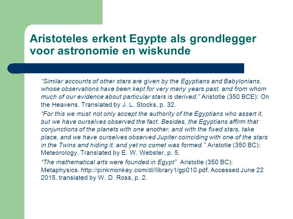 Aristoteles erkent Egypte als grondlegger voor astronomie en wiskunde Similar accounts of other stars are given by the Egyptians and Babylonians, whose observations have been kept for very many years past, and from whom much of our evidence about particular stars is derived. Aristotle (350 BCE): On the Heavens.