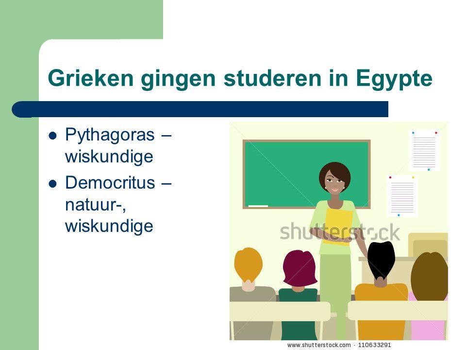 Grieken gingen studeren in Egypte Pythagoras – wiskundige Democritus – natuur-, wiskundige