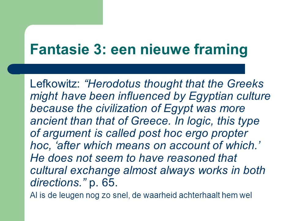 Fantasie 3: een nieuwe framing Lefkowitz: Herodotus thought that the Greeks might have been influenced by Egyptian culture because the civilization of Egypt was more ancient than that of Greece.