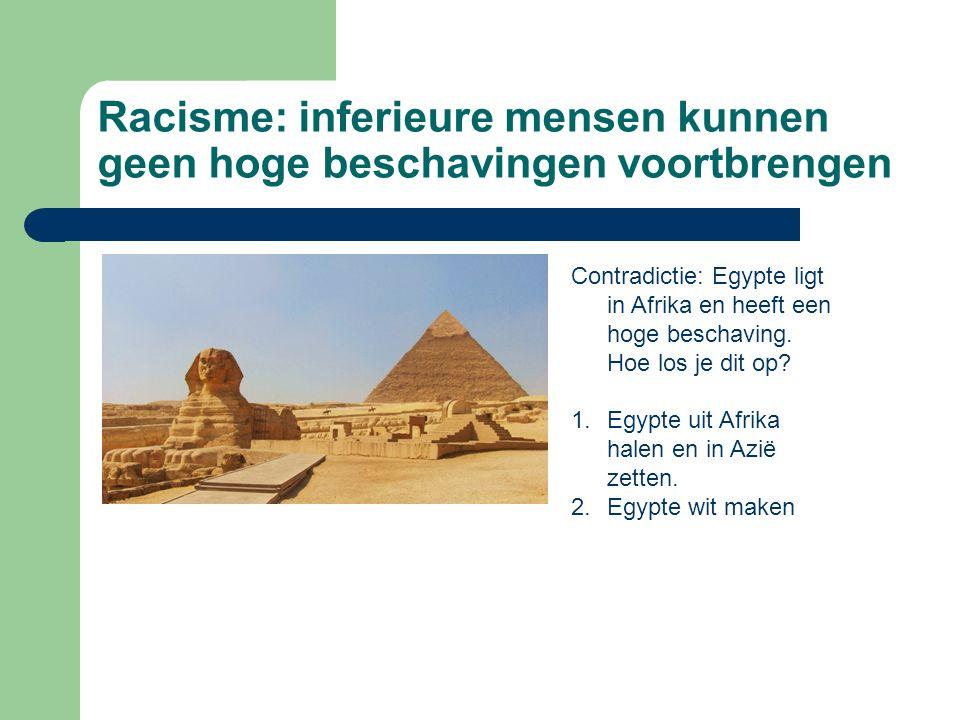 Racisme: inferieure mensen kunnen geen hoge beschavingen voortbrengen Contradictie: Egypte ligt in Afrika en heeft een hoge beschaving.