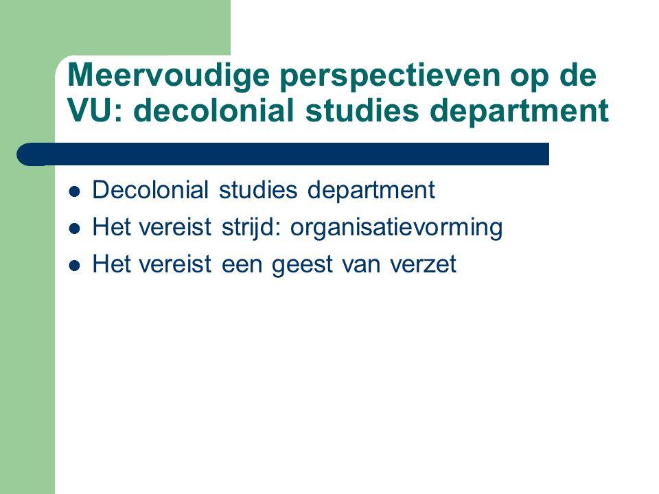 Meervoudige perspectieven op de VU: decolonial studies department Decolonial studies department Het vereist strijd: organisatievorming Het vereist een geest van verzet