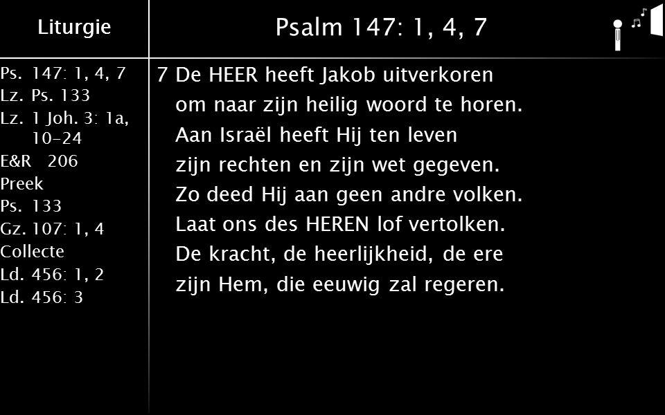 Liturgie Ps.147: 1, 4, 7 Lz.Ps. 133 Lz.1 Joh. 3: 1a, 10-24 E&R206 Preek Ps.133 Gz.107: 1, 4 Collecte Ld.456: 1, 2 Ld.456: 3 Liturgie Psalm 147: 1, 4,