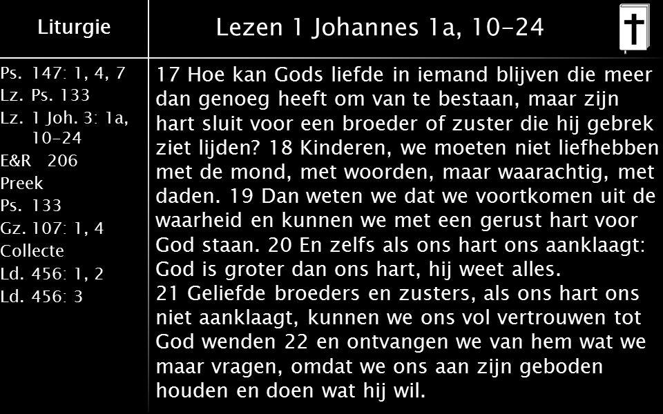 Liturgie Ps.147: 1, 4, 7 Lz.Ps. 133 Lz.1 Joh. 3: 1a, 10-24 E&R206 Preek Ps.133 Gz.107: 1, 4 Collecte Ld.456: 1, 2 Ld.456: 3 Liturgie Lezen 1 Johannes