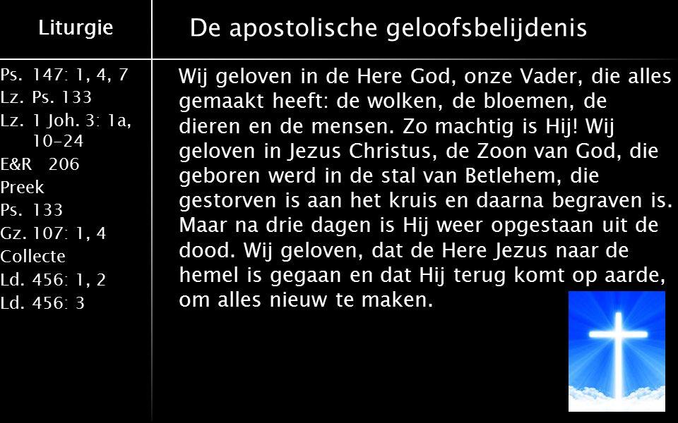 Ps.147: 1, 4, 7 Lz.Ps. 133 Lz.1 Joh. 3: 1a, 10-24 E&R206 Preek Ps.133 Gz.107: 1, 4 Collecte Ld.456: 1, 2 Ld.456: 3 Liturgie De apostolische geloofsbel