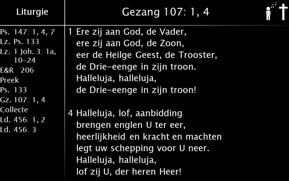 Liturgie Ps.147: 1, 4, 7 Lz.Ps. 133 Lz.1 Joh. 3: 1a, 10-24 E&R206 Preek Ps.133 Gz.107: 1, 4 Collecte Ld.456: 1, 2 Ld.456: 3 Liturgie Gezang 107: 1, 4