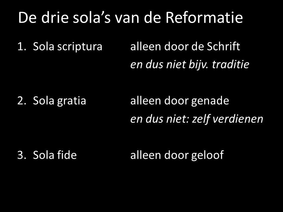 De drie sola's van de Reformatie 1.Sola scripturaalleen door de Schrift en dus niet bijv. traditie 2.Sola gratiaalleen door genade en dus niet: zelf v