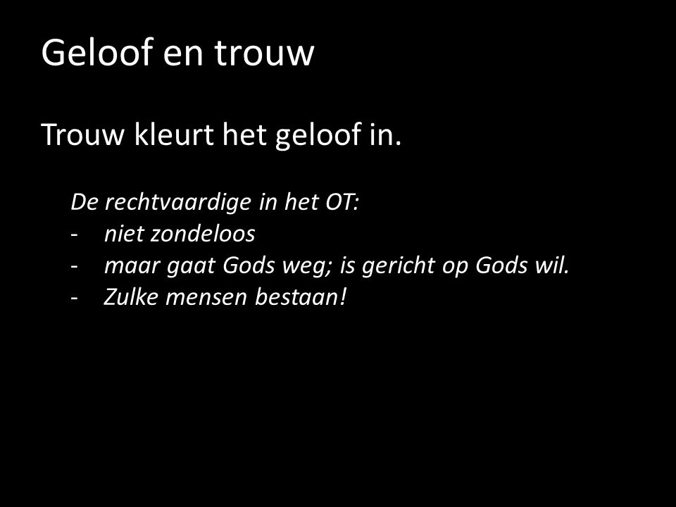 Geloof en trouw Trouw kleurt het geloof in. De rechtvaardige in het OT: -niet zondeloos -maar gaat Gods weg; is gericht op Gods wil. -Zulke mensen bes