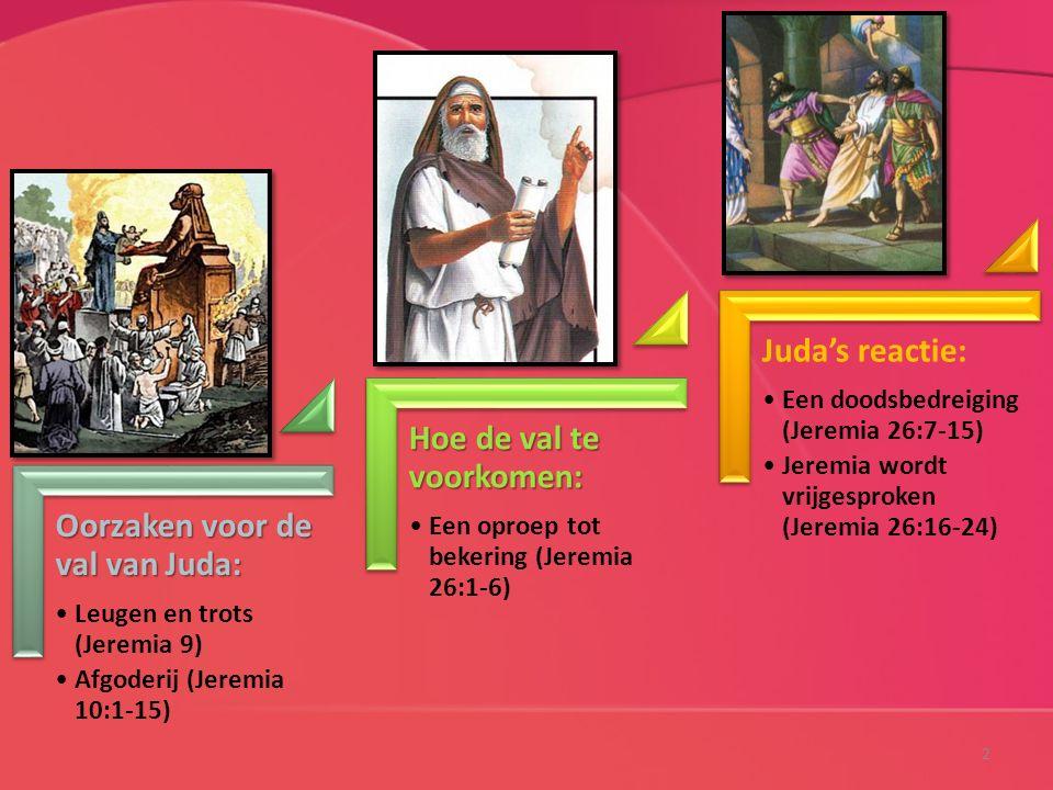 Oorzaken voor de val van Juda: Leugen en trots (Jeremia 9) Afgoderij (Jeremia 10:1-15) Hoe de val te voorkomen: Een oproep tot bekering (Jeremia 26:1-6) Juda's reactie: Een doodsbedreiging (Jeremia 26:7-15) Jeremia wordt vrijgesproken (Jeremia 26:16-24) 2