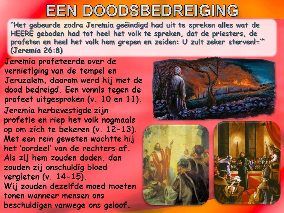 Het gebeurde zodra Jeremia geëindigd had uit te spreken alles wat de HEERE geboden had tot heel het volk te spreken, dat de priesters, de profeten en heel het volk hem grepen en zeiden: U zult zeker sterven!=' (Jeremia 26:8) Jeremia herbevestigde zijn profetie en riep het volk nogmaals op om zich te bekeren (v.