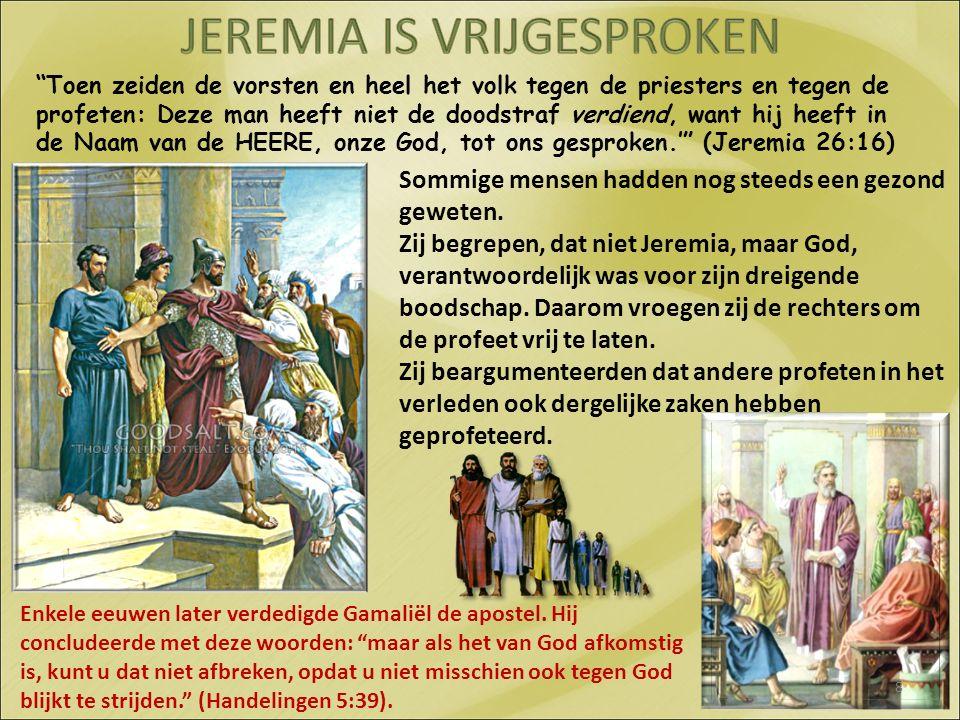 Toen zeiden de vorsten en heel het volk tegen de priesters en tegen de profeten: Deze man heeft niet de doodstraf verdiend, want hij heeft in de Naam van de HEERE, onze God, tot ons gesproken.' (Jeremia 26:16) Sommige mensen hadden nog steeds een gezond geweten.