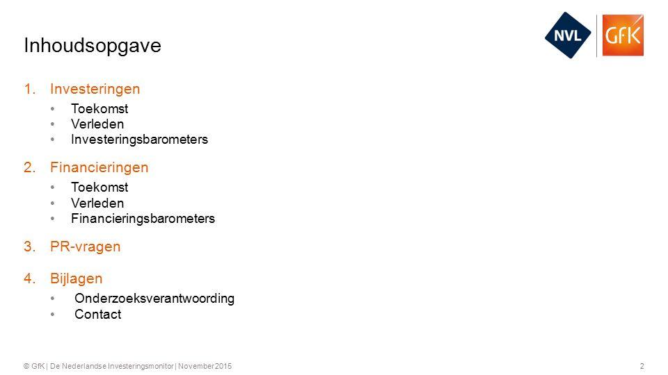 2© GfK | De Nederlandse Investeringsmonitor | November 2015 1.Investeringen Toekomst Verleden Investeringsbarometers 2.Financieringen Toekomst Verleden Financieringsbarometers 3.PR-vragen 4.Bijlagen Onderzoeksverantwoording Contact Inhoudsopgave