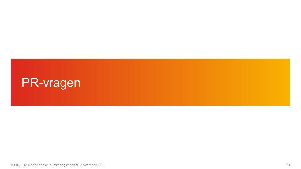 31© GfK | De Nederlandse Investeringsmonitor | November 2015 PR-vragen