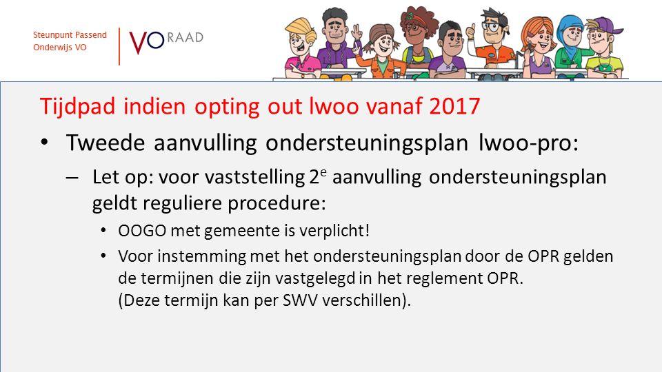 Tijdpad indien opting out lwoo vanaf 2017 Tweede aanvulling ondersteuningsplan lwoo-pro: – Let op: voor vaststelling 2 e aanvulling ondersteuningsplan geldt reguliere procedure: OOGO met gemeente is verplicht.