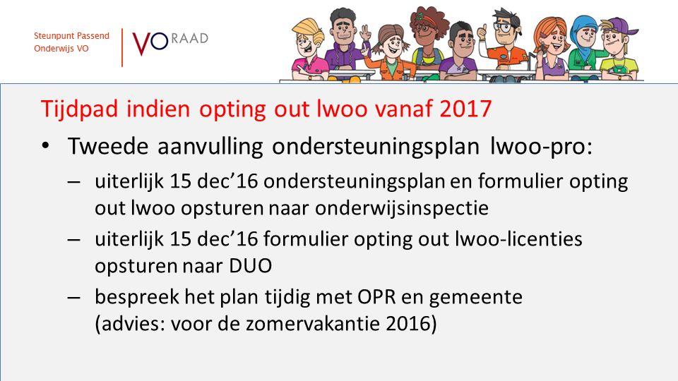 Tijdpad indien opting out lwoo vanaf 2017 Tweede aanvulling ondersteuningsplan lwoo-pro: – uiterlijk 15 dec'16 ondersteuningsplan en formulier opting out lwoo opsturen naar onderwijsinspectie – uiterlijk 15 dec'16 formulier opting out lwoo-licenties opsturen naar DUO – bespreek het plan tijdig met OPR en gemeente (advies: voor de zomervakantie 2016)