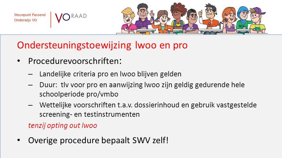 Ondersteuningstoewijzing lwoo en pro Procedurevoorschriften : – Landelijke criteria pro en lwoo blijven gelden – Duur: tlv voor pro en aanwijzing lwoo