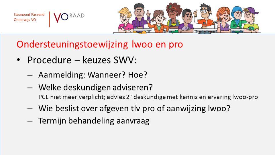 Ondersteuningstoewijzing lwoo en pro Procedure – keuzes SWV: – Aanmelding: Wanneer? Hoe? – Welke deskundigen adviseren? PCL niet meer verplicht; advie