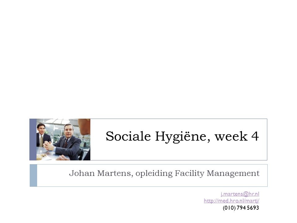 Sociale Hygiëne, week 4 Johan Martens, opleiding Facility Management j.martens@hr.nl http://med.hro.nl/martj/ (010) 794 5693