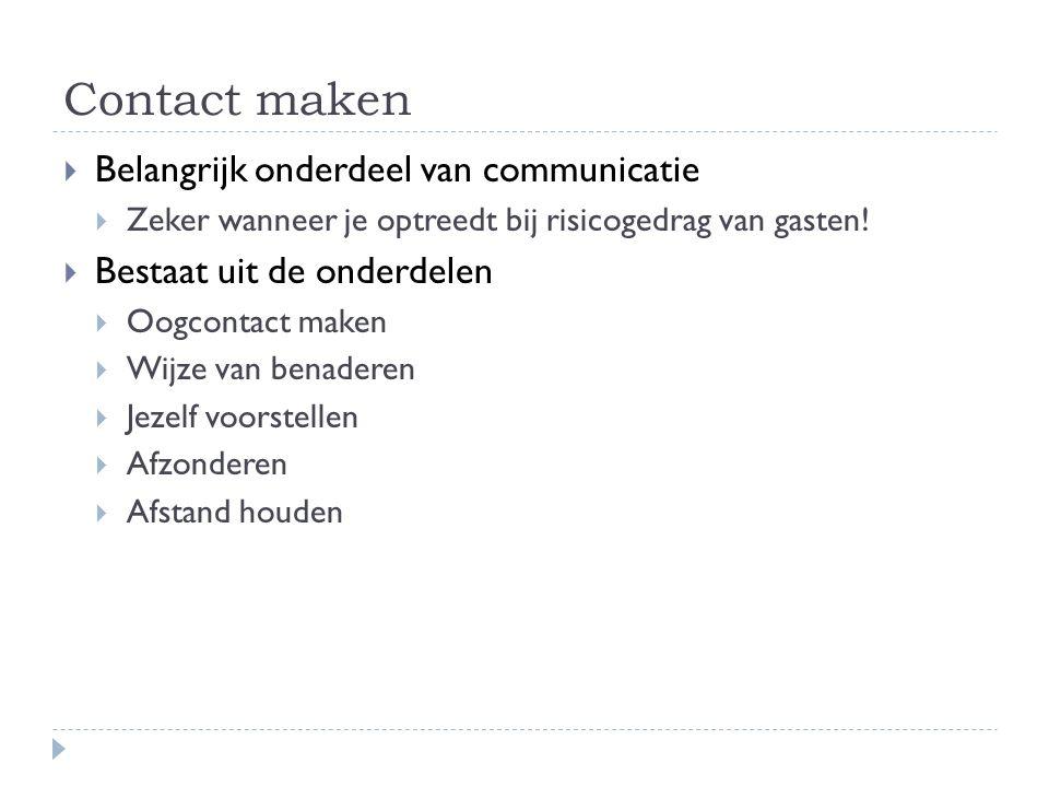 Contact maken  Belangrijk onderdeel van communicatie  Zeker wanneer je optreedt bij risicogedrag van gasten!  Bestaat uit de onderdelen  Oogcontac