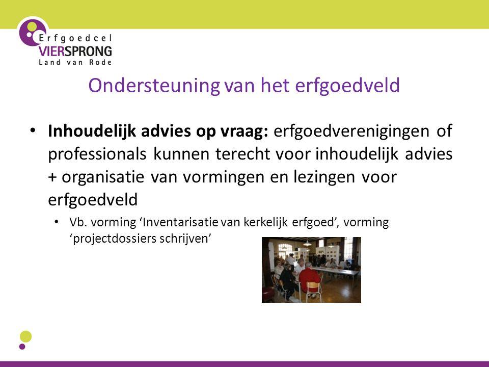 Ondersteuning van het erfgoedveld Inhoudelijk advies op vraag: erfgoedverenigingen of professionals kunnen terecht voor inhoudelijk advies + organisat