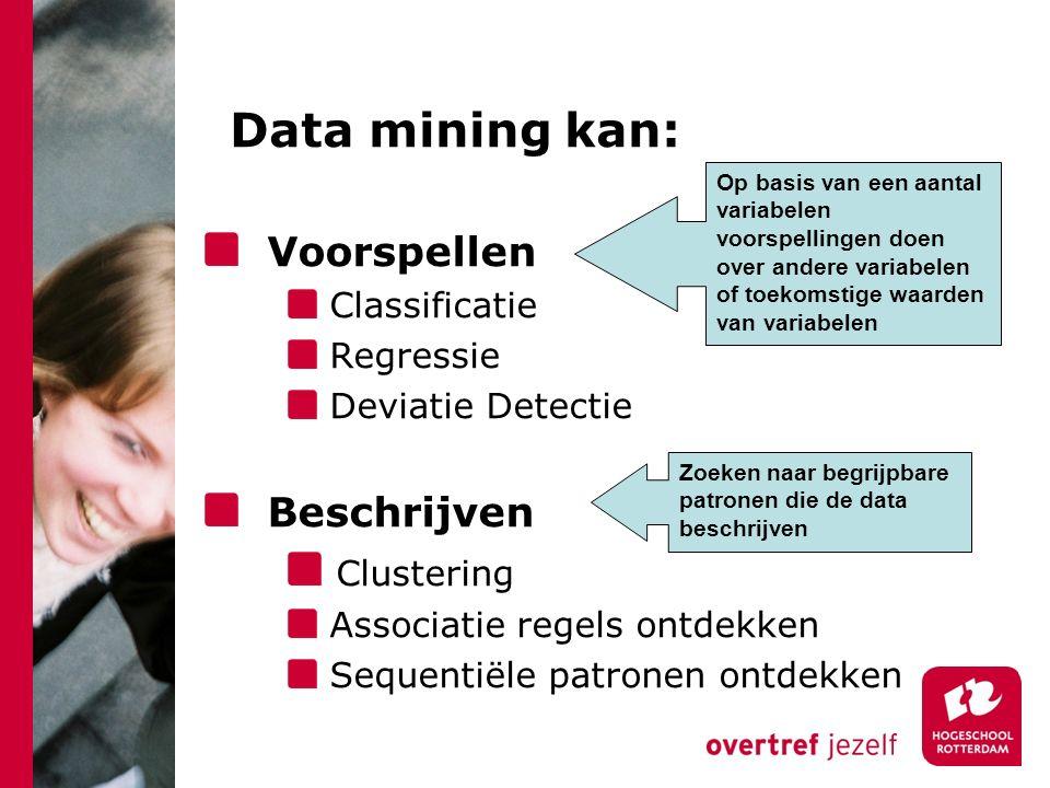 Data mining kan: Voorspellen Classificatie Regressie Deviatie Detectie Beschrijven Clustering Associatie regels ontdekken Sequentiële patronen ontdekk