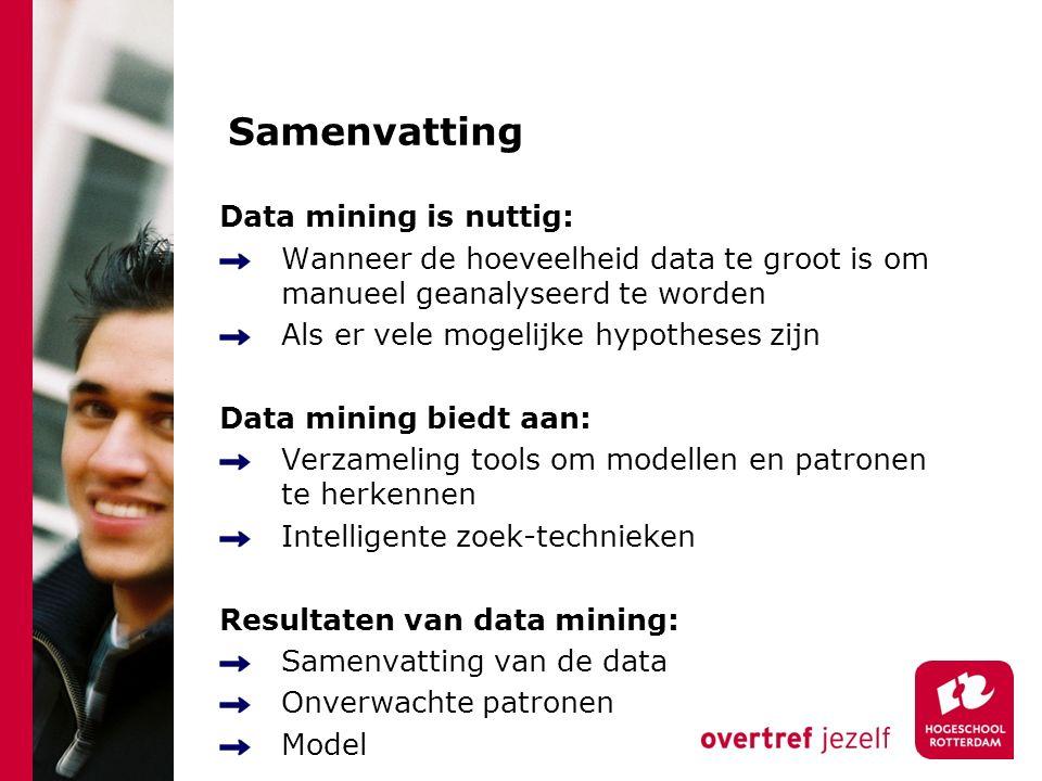 Samenvatting Data mining is nuttig: Wanneer de hoeveelheid data te groot is om manueel geanalyseerd te worden Als er vele mogelijke hypotheses zijn Data mining biedt aan: Verzameling tools om modellen en patronen te herkennen Intelligente zoek-technieken Resultaten van data mining: Samenvatting van de data Onverwachte patronen Model