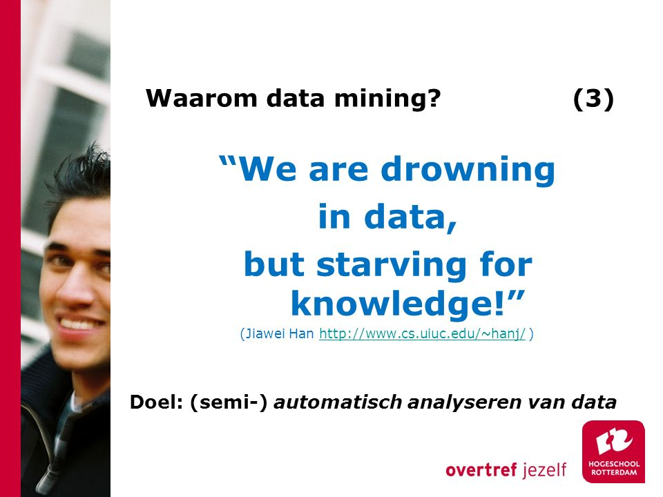 "Waarom data mining? (3) ""We are drowning in data, but starving for knowledge!"" (Jiawei Han http://www.cs.uiuc.edu/~hanj/ )http://www.cs.uiuc.edu/~hanj"
