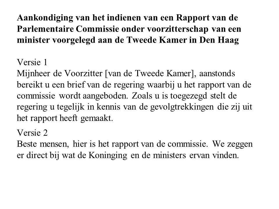 Aankondiging van het indienen van een Rapport van de Parlementaire Commissie onder voorzitterschap van een minister voorgelegd aan de Tweede Kamer in Den Haag Versie 1 Mijnheer de Voorzitter [van de Tweede Kamer], aanstonds bereikt u een brief van de regering waarbij u het rapport van de commissie wordt aangeboden.