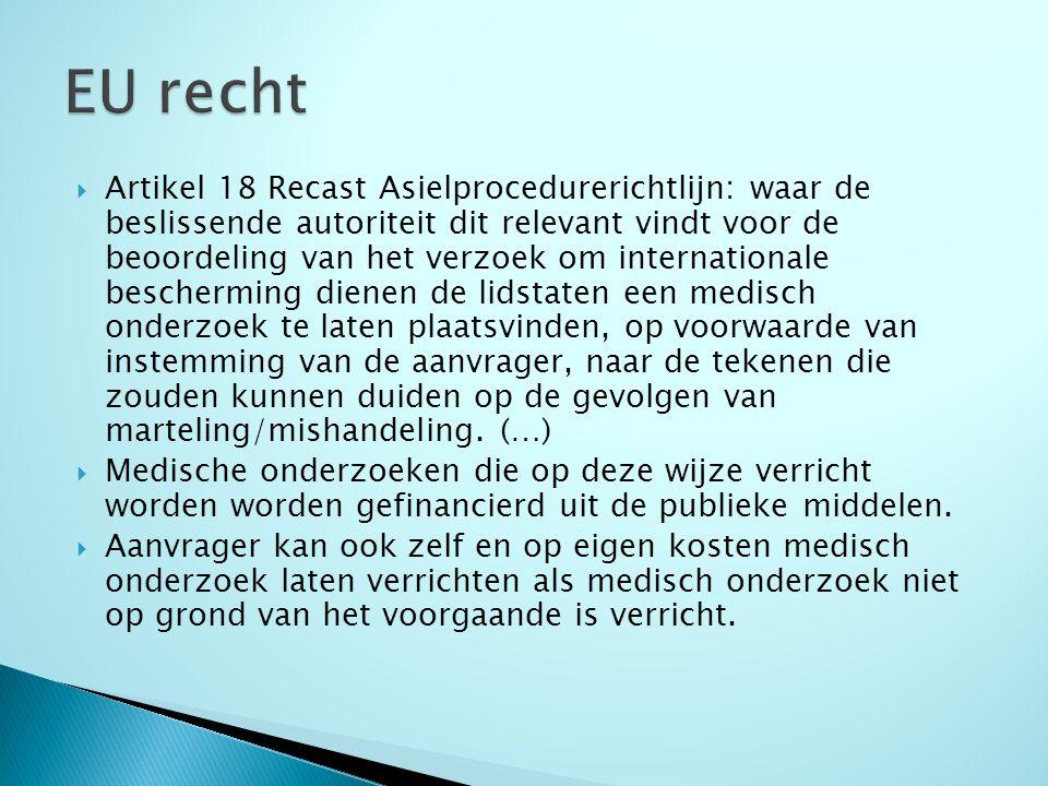  Artikel 18 Recast Asielprocedurerichtlijn: waar de beslissende autoriteit dit relevant vindt voor de beoordeling van het verzoek om internationale bescherming dienen de lidstaten een medisch onderzoek te laten plaatsvinden, op voorwaarde van instemming van de aanvrager, naar de tekenen die zouden kunnen duiden op de gevolgen van marteling/mishandeling.