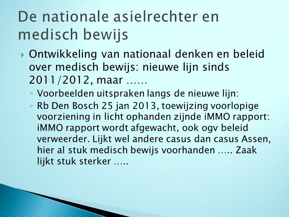  Ontwikkeling van nationaal denken en beleid over medisch bewijs: nieuwe lijn sinds 2011/2012, maar …… ◦ Voorbeelden uitspraken langs de nieuwe lijn: ◦ Rb Den Bosch 25 jan 2013, toewijzing voorlopige voorziening in licht ophanden zijnde iMMO rapport: iMMO rapport wordt afgewacht, ook ogv beleid verweerder.