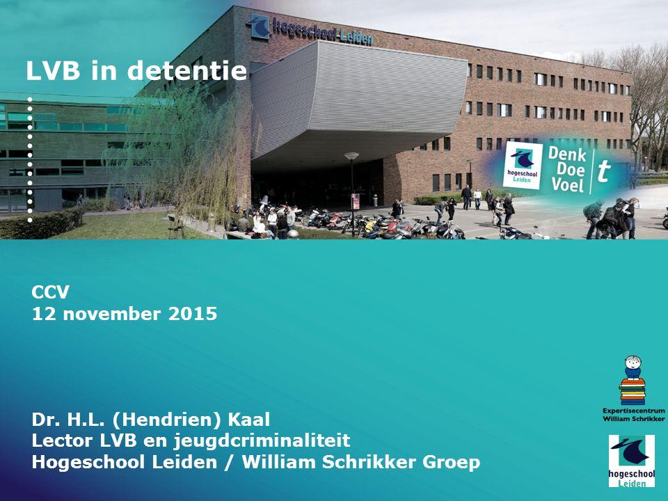 LVB in detentie CCV 12 november 2015 Dr. H.L. (Hendrien) Kaal Lector LVB en jeugdcriminaliteit Hogeschool Leiden / William Schrikker Groep