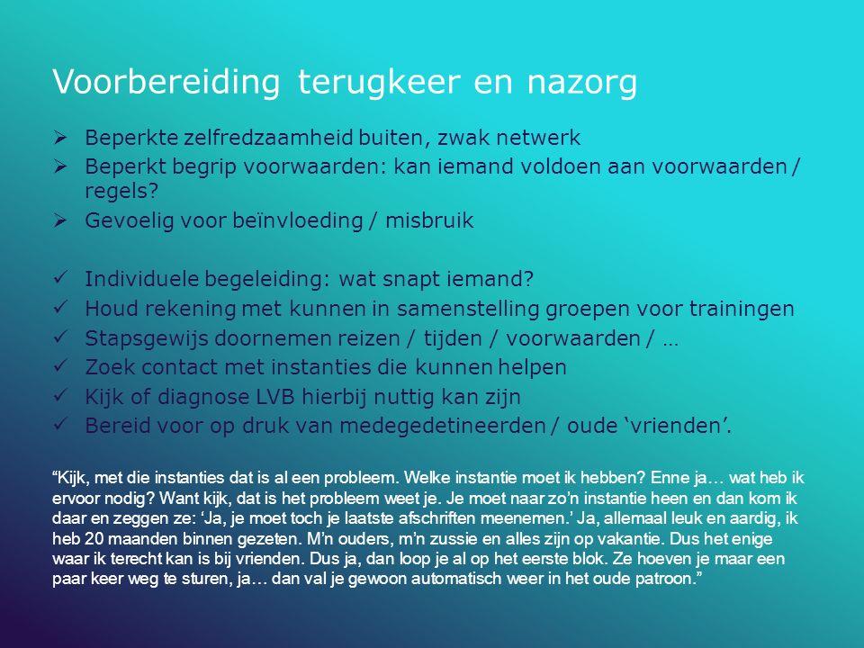 Voorbereiding terugkeer en nazorg  Beperkte zelfredzaamheid buiten, zwak netwerk  Beperkt begrip voorwaarden: kan iemand voldoen aan voorwaarden / r