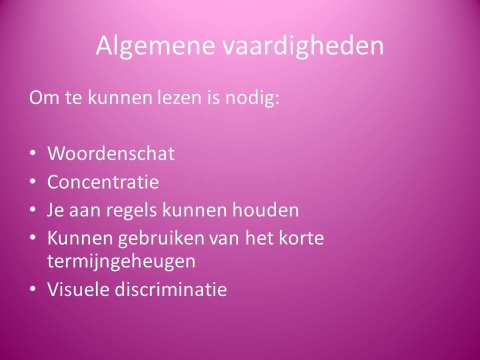 Algemene vaardigheden Om te kunnen lezen is nodig: Woordenschat Concentratie Je aan regels kunnen houden Kunnen gebruiken van het korte termijngeheugen Visuele discriminatie