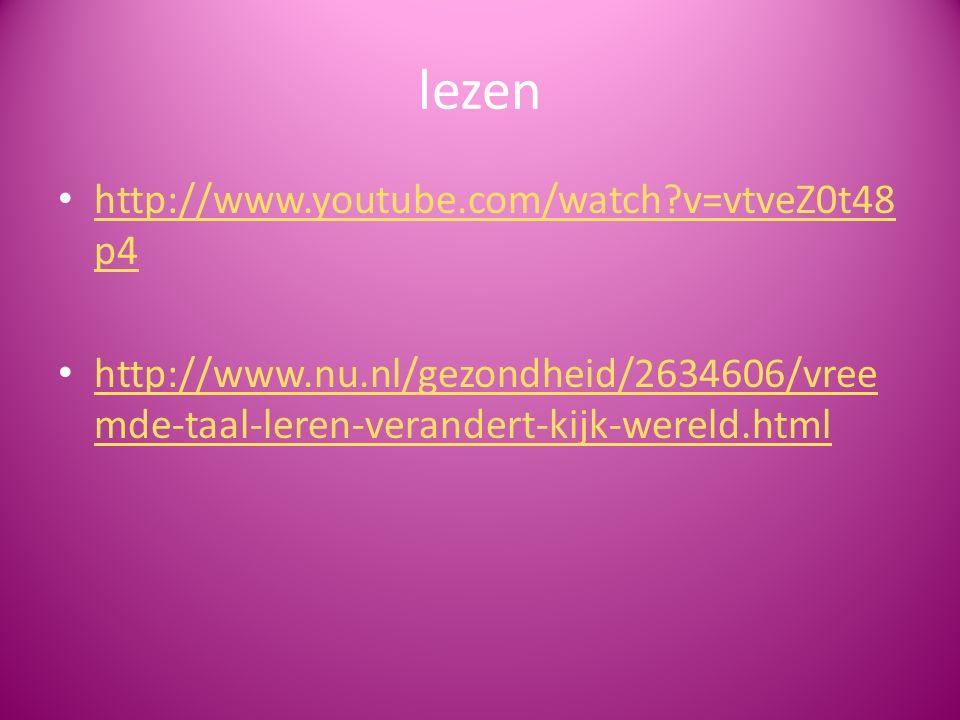 lezen http://www.youtube.com/watch?v=vtveZ0t48 p4 http://www.youtube.com/watch?v=vtveZ0t48 p4 http://www.nu.nl/gezondheid/2634606/vree mde-taal-leren-verandert-kijk-wereld.html http://www.nu.nl/gezondheid/2634606/vree mde-taal-leren-verandert-kijk-wereld.html