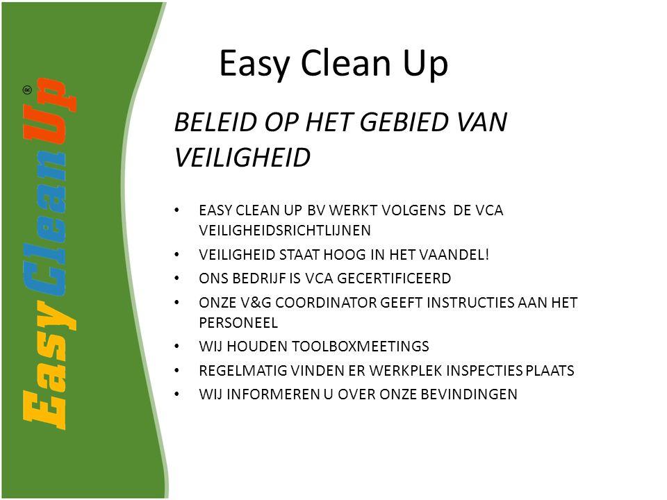 Easy Clean Up BELEID OP HET GEBIED VAN VEILIGHEID EASY CLEAN UP BV WERKT VOLGENS DE VCA VEILIGHEIDSRICHTLIJNEN VEILIGHEID STAAT HOOG IN HET VAANDEL.