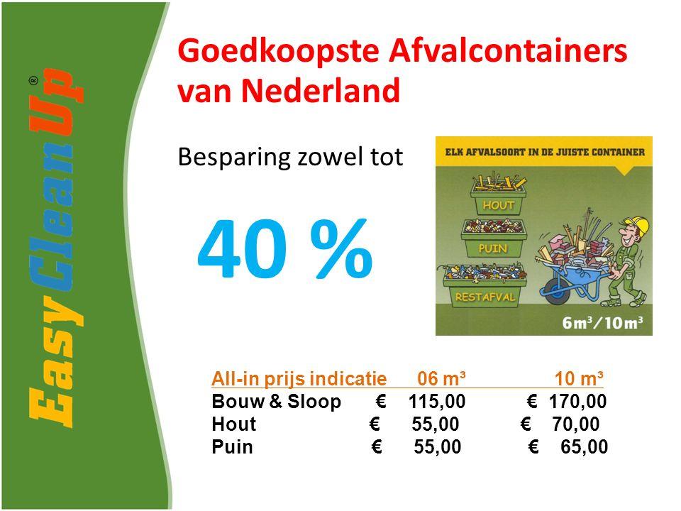 Goedkoopste Afvalcontainers van Nederland Besparing zowel tot 40 % All-in prijs indicatie 06 m³ 10 m³ Bouw & Sloop € 115,00 € 170,00 Hout € 55,00 € 70,00 Puin € 55,00 € 65,00