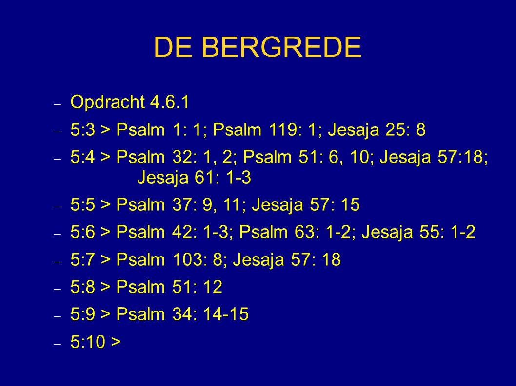 DE BERGREDE  Opdracht 4.6.1  5:3 > Psalm 1: 1; Psalm 119: 1; Jesaja 25: 8  5:4 > Psalm 32: 1, 2; Psalm 51: 6, 10; Jesaja 57:18; Jesaja 61: 1-3  5:5 > Psalm 37: 9, 11; Jesaja 57: 15  5:6 > Psalm 42: 1-3; Psalm 63: 1-2; Jesaja 55: 1-2  5:7 > Psalm 103: 8; Jesaja 57: 18  5:8 > Psalm 51: 12  5:9 > Psalm 34: 14-15  5:10 >