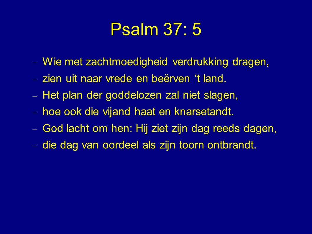 Psalm 37: 5  Wie met zachtmoedigheid verdrukking dragen,  zien uit naar vrede en beërven 't land.  Het plan der goddelozen zal niet slagen,  hoe o