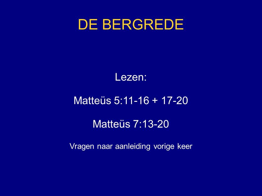 DE BERGREDE Lezen: Matteüs 5:11-16 + 17-20 Matteüs 7:13-20 Vragen naar aanleiding vorige keer
