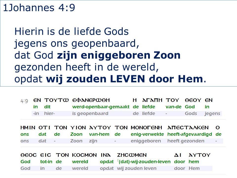 1Johannes 4:9 Hierin is de liefde Gods jegens ons geopenbaard, dat God zijn eniggeboren Zoon gezonden heeft in de wereld, opdat wij zouden LEVEN door