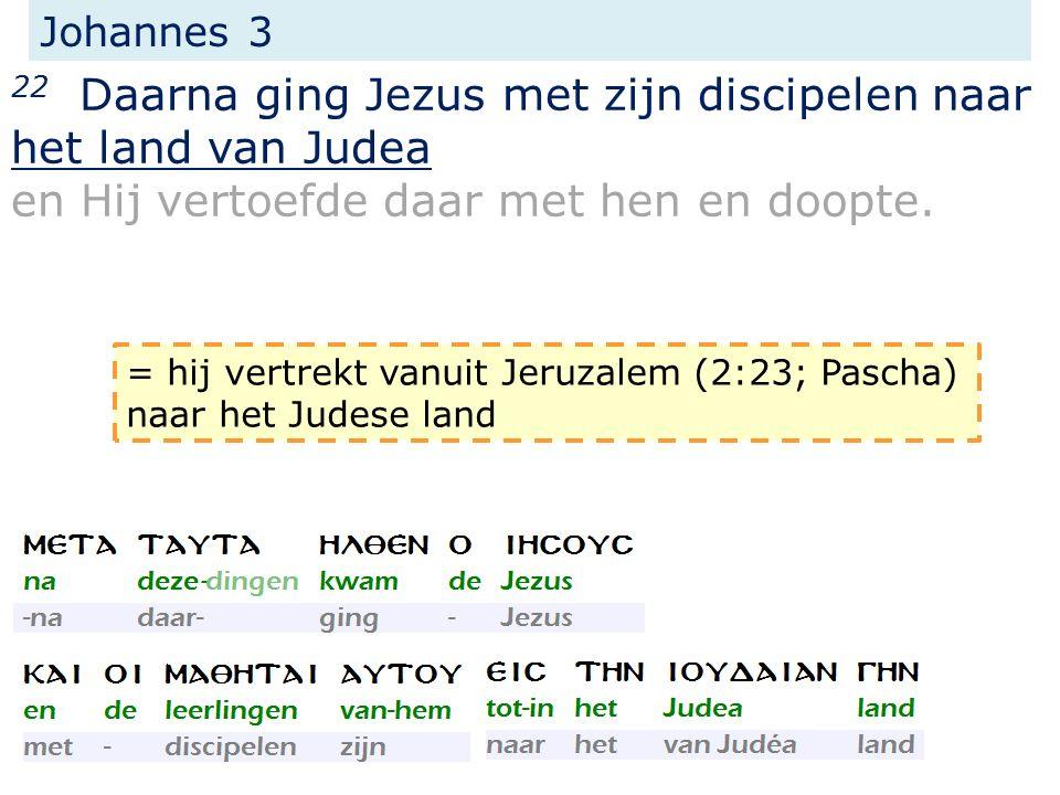 Johannes 3 22 Daarna ging Jezus met zijn discipelen naar het land van Judea en Hij vertoefde daar met hen en doopte. = hij vertrekt vanuit Jeruzalem (