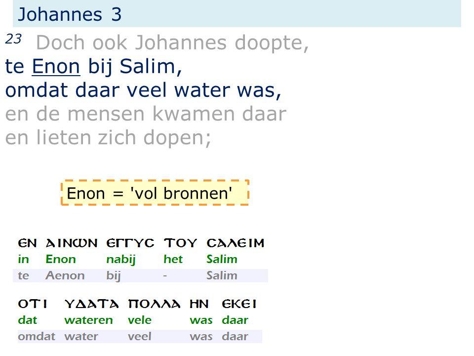 Johannes 3 23 Doch ook Johannes doopte, te Enon bij Salim, omdat daar veel water was, en de mensen kwamen daar en lieten zich dopen; Enon = 'vol bronn