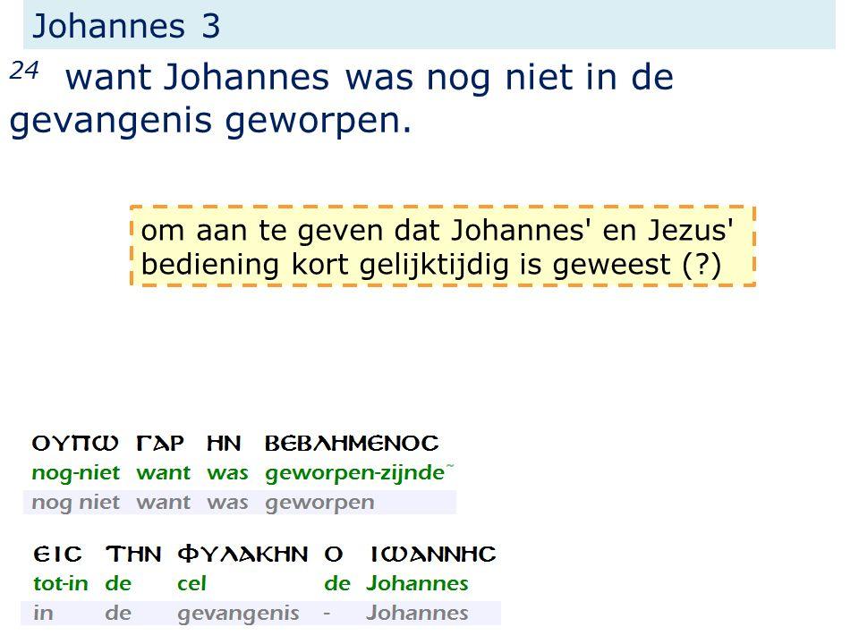 Johannes 3 24 want Johannes was nog niet in de gevangenis geworpen. om aan te geven dat Johannes' en Jezus' bediening kort gelijktijdig is geweest (?)