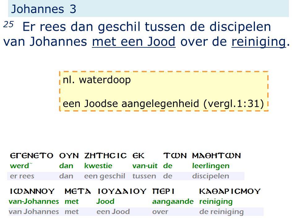 Johannes 3 25 Er rees dan geschil tussen de discipelen van Johannes met een Jood over de reiniging. nl. waterdoop een Joodse aangelegenheid (vergl.1:3