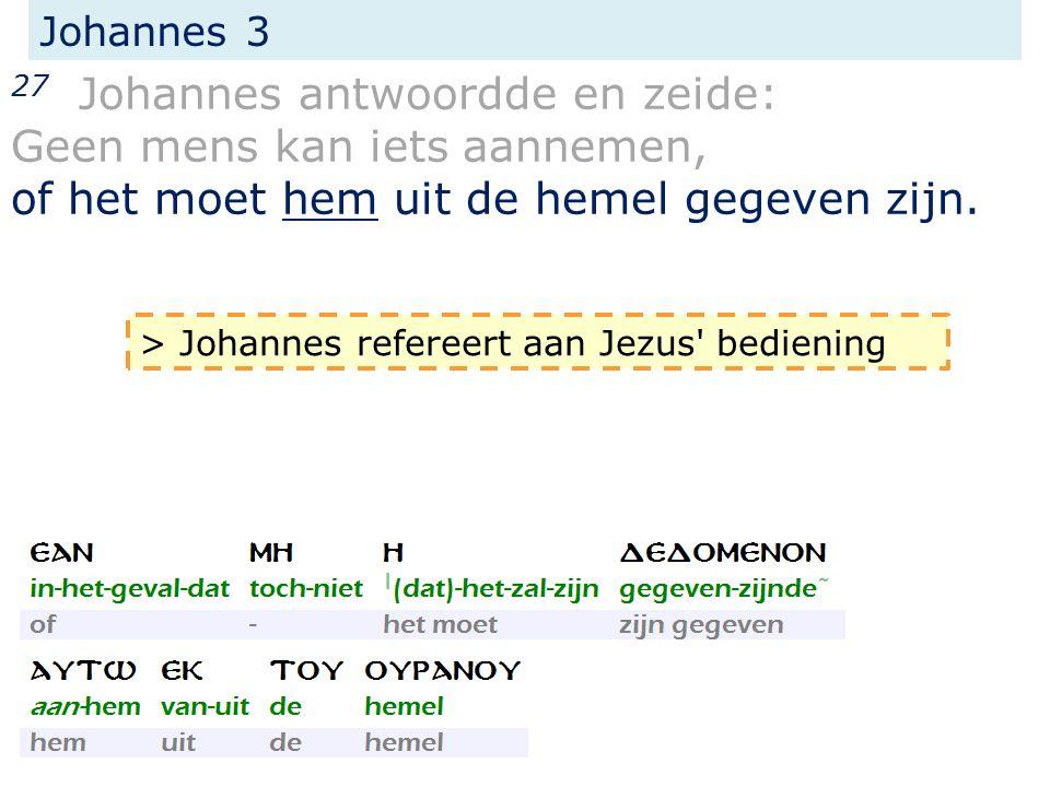 Johannes 3 27 Johannes antwoordde en zeide: Geen mens kan iets aannemen, of het moet hem uit de hemel gegeven zijn. > Johannes refereert aan Jezus' be