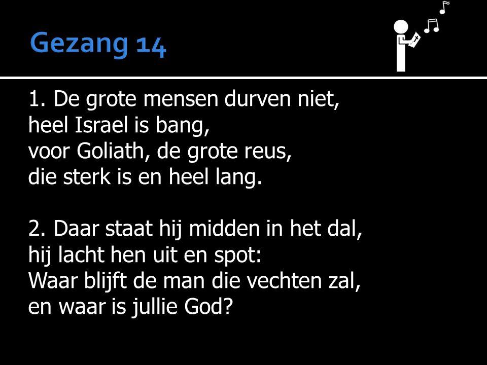 1. De grote mensen durven niet, heel Israel is bang, voor Goliath, de grote reus, die sterk is en heel lang. 2. Daar staat hij midden in het dal, hij