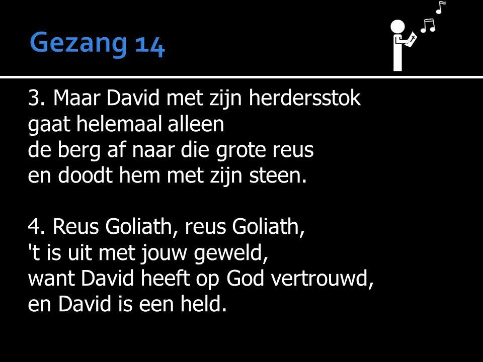 3. Maar David met zijn herdersstok gaat helemaal alleen de berg af naar die grote reus en doodt hem met zijn steen. 4. Reus Goliath, reus Goliath, 't