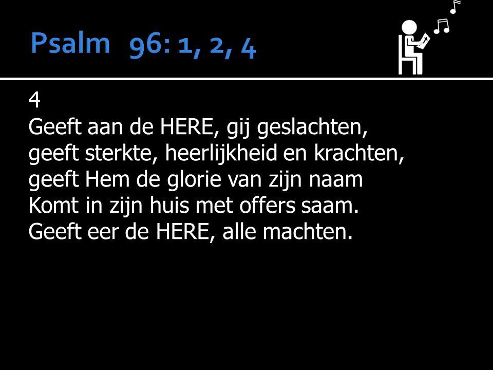 4 Geeft aan de HERE, gij geslachten, geeft sterkte, heerlijkheid en krachten, geeft Hem de glorie van zijn naam Komt in zijn huis met offers saam.